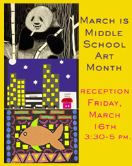 February is Middle School Art Month, reception on Feb. 7 at 4 - 5 pm, art on display Feb. 1 - 28